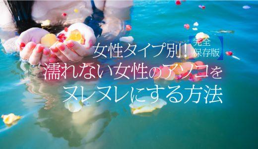 【完全保存版】女性タイプ別!濡れない女性のアソコをヌレヌレにする方法