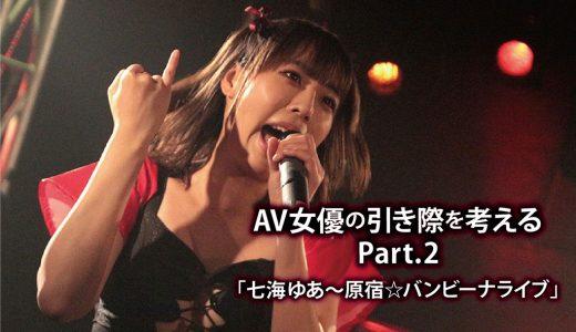 AV女優の引き際を考える~Part.2「七海ゆあ~原宿☆バンビーナライブ」