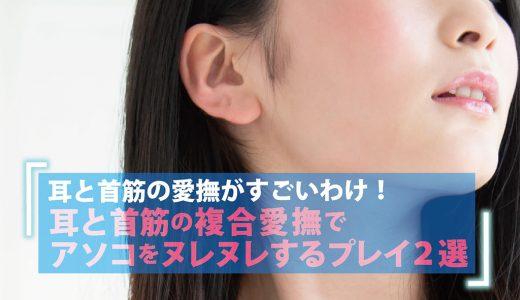 耳と首筋の愛撫がすごいわけ!耳と首筋の複合愛撫でアソコをヌレヌレするプレイ2選