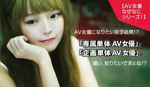 【AV女優なぜなにシリーズ!】AV女優になりたい女子必見!?「専属単体AV女優」と「企画単体AV女優」の違い、知りたいですよね!?