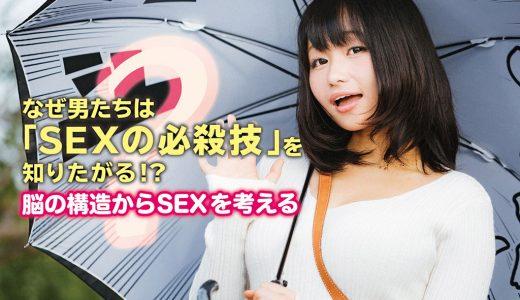なぜ男たちは「SEXの必殺技」を知りたがる!?~脳の構造からSEXを考える~